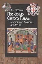Под сенью Святого Павла: деловой мир Лондона XIV-XVI вв.