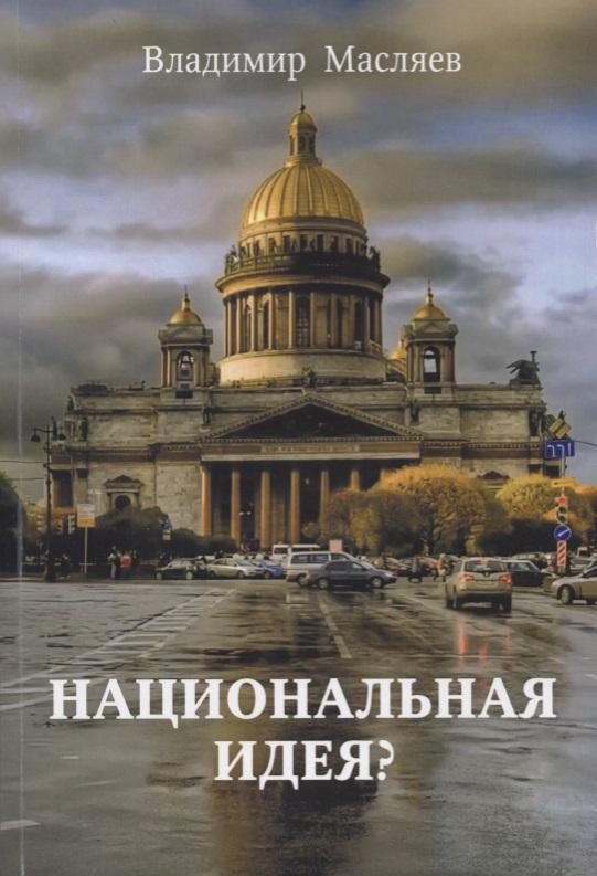 Масляев В. Национальная идея? ершов в национальная идея руси жить хорошо или цивилизация славян в реальной истории мира
