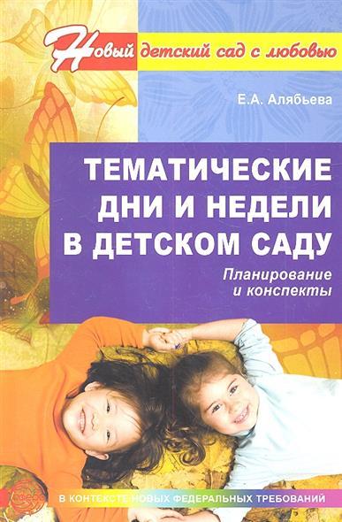 Алябьева Е. Тематические дни и недели в детском саду. Планирование и конспекты. Второе издание, дополненное и исправленное