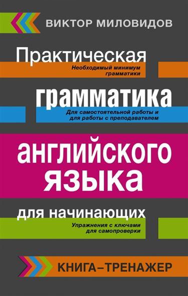 Миловидов В. Практическая грамматика английского языка для начинающих. Книга-тренажер