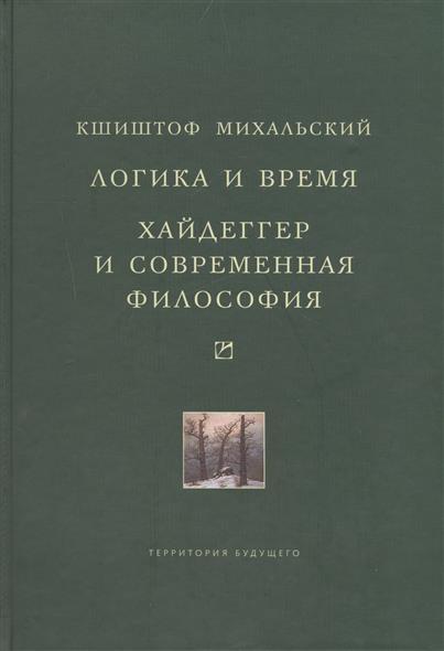Михальский К. Логика и время. Опыт анализа теории смысла Гуссерля. Хайдеггер и современная философия
