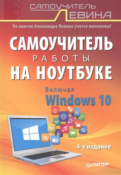 Левин А. Самоучитель работы на ноутбуке. Включая Windows 10. 4-е издание левин а самоучитель левина самоучитель полезных программ восьмое издание