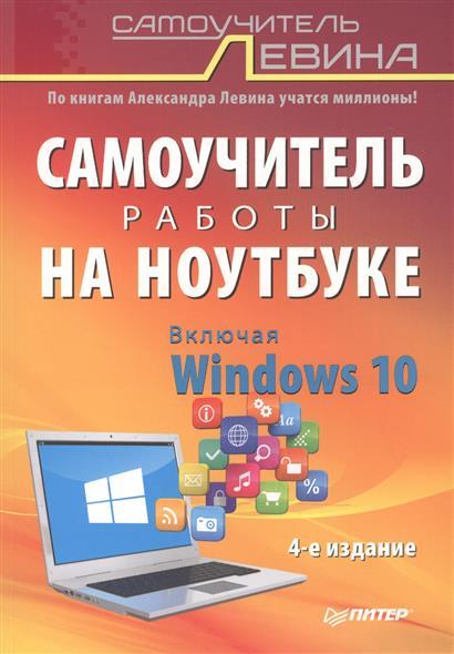 Левин А. Самоучитель работы на ноутбуке. Включая Windows 10. 4-е издание левин а работа на ноутбуке самоучитель левина в цвете