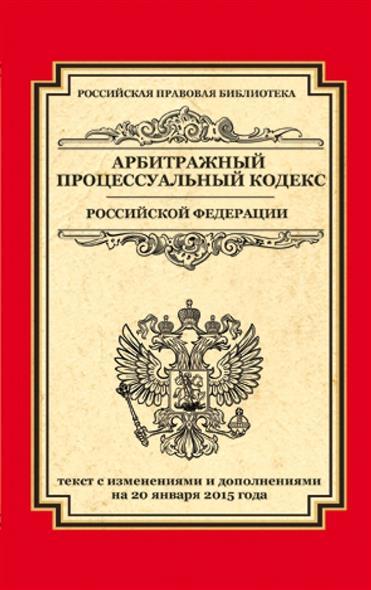 Арбитражный процессуальный кодекс Российской Федерации. Текст с изменениями и дополнениями на 20 января 2015 года