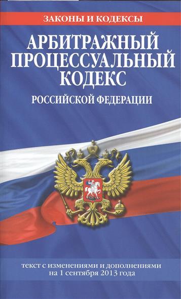 Арбитражный процессуальный кодекс Российской Федерации. Текст с изменениями и дополнениями на 1 сентября 2013 года