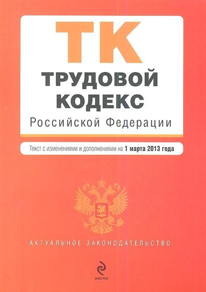 Трудовой кодекс Российской Федерации. Текст с изменениями и дополнениями на 1 марта 2013 года