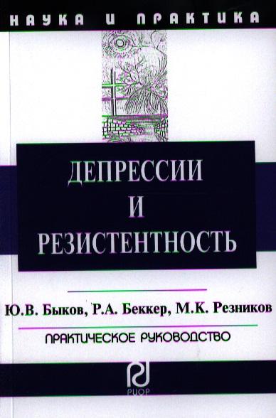 Быков Ю., Беккер Р., Резников М. Депрессии и резистентность. Практическое руководство