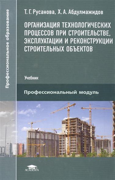Организация технологических процессов при строительстве, эксплуатации и реконструкции строительных объектов. Учебник