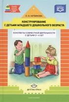 Конструирование с детьми раннего дошкольного возраста. Конспекты совместной деятельности с детьми 3-4 лет