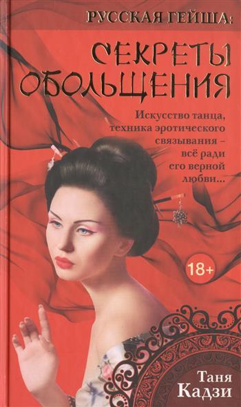 Русская гейша: Секреты обольщения. Искусство танца, техника эротического связывания - все ради его верной любви…