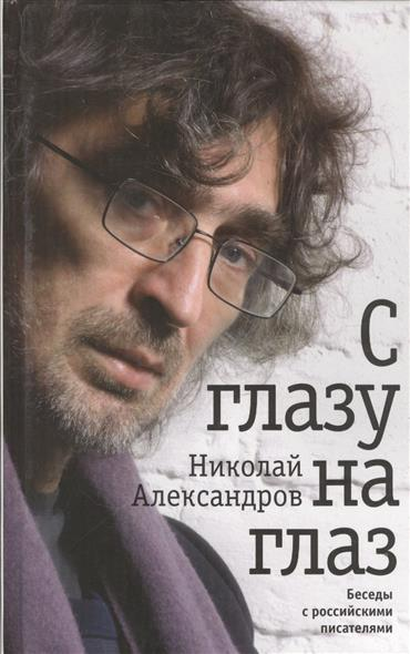 Александров Н. С глазу на глаз. Беседы с российскими писателями