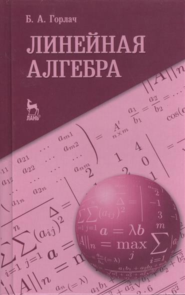 Горлач Б. Линейная алгебра: учебное пособие в р ахметгалиева математика линейная алгебра