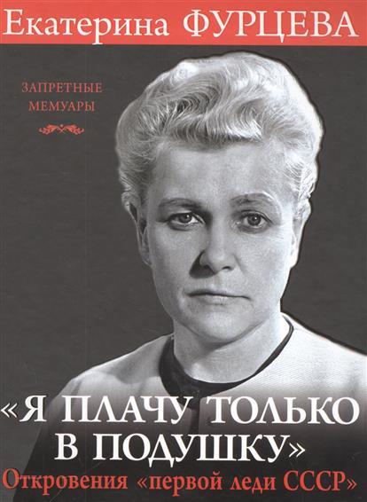 Фурцева Е. Я плачу только в подушку. Откровения первой леди СССР екатерина фурцева главная женщина ссср