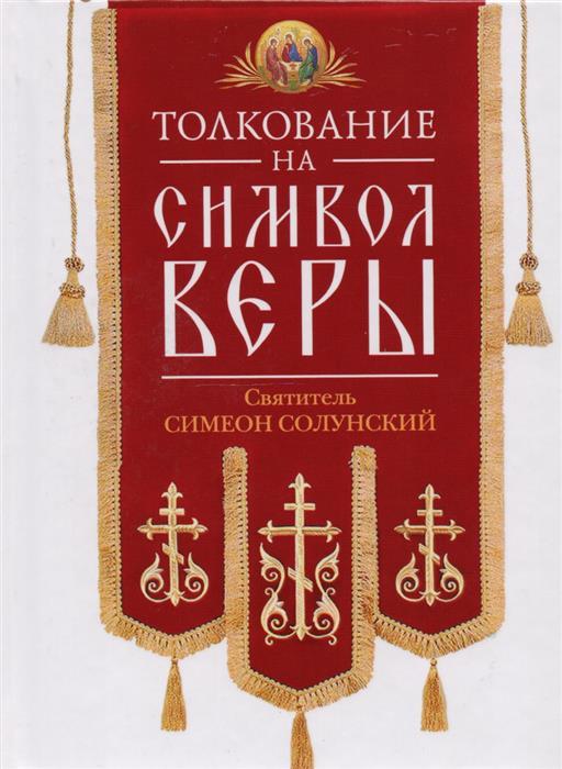 Святитель Симеон Солунский Толкование на Символ веры ISBN: 9785906853875 толкование на символ веры святителя николая сербского вера образованных людей