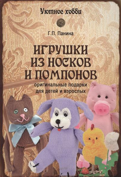Панина Г. Игрушки из носков и помпонов: Оригинальные подарки для детей и взрослых игрушки для детей