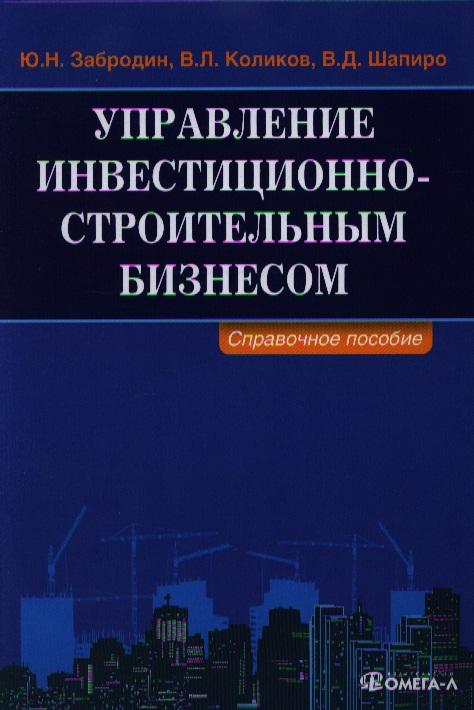 Забродин Ю., Коликов В., Шапиро В. Управление инвестиционно-строительным бизнесом. Справочное пособие ситников ю безлюдье