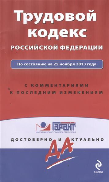 Трудовой кодекс Российской Федерации. По состоянию на 25 ноября 2013 года. С комментариями и последними изменениями
