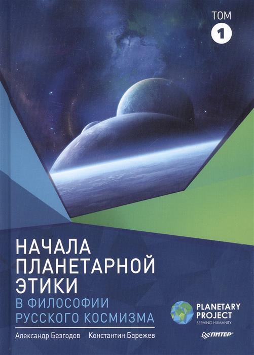 Безгодов А., Барежев К. Начала планетарной этики в философии русского космизма. Том 1