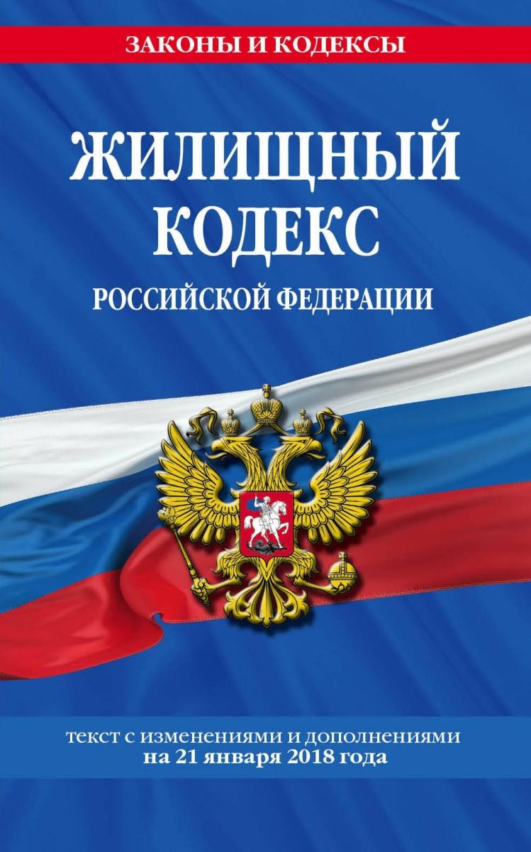 Жилищный кодекс Российской Федерации: текст с изменениями и дополнениями на 21 января 2018 г.