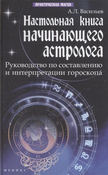 Настольная книга начинающего астролога. Руководство по составлению и интерпретации гороскопа