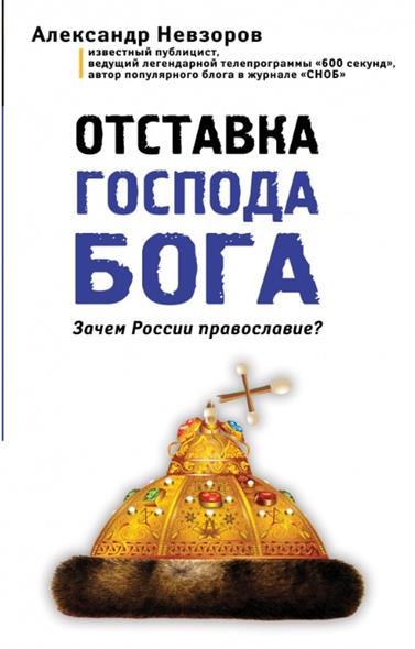 Невзоров А. Отставка господа бога. Зачем России православие?  книги эксмо отставка господа бога зачем россии православие