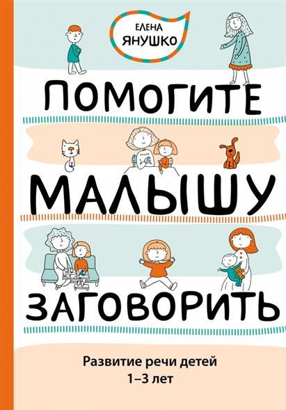 Янушко Е. Помогите малышу заговорить. Развитие речи детей 1-3 лет эксмо помогите малышу заговорить развитие речи детей 1 3 лет