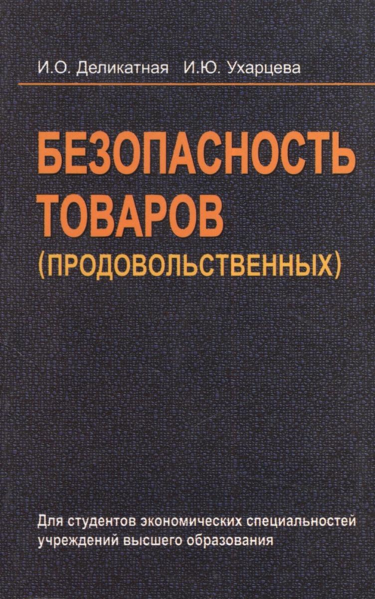 Деликатная И., Ухарцева И. Безопасность товаров (продовольственных). Учебное пособие