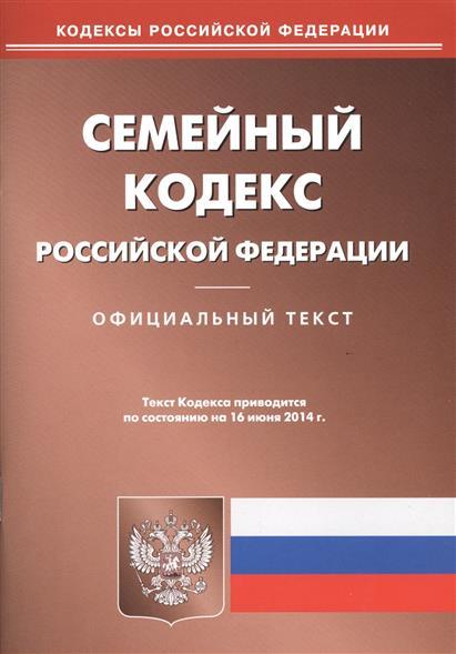 Семейный кодекс Российской Федерации. Официальный текст. Текст Кодекса приводится по состоянию на 16 июня 2014 г.