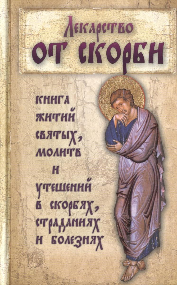 Лекарство от скорби. Книга житий святых, молитв и утешений в скорбях, страданиях и болезнях