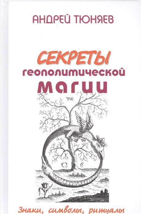 Тюняев А. Секреты геополитической магии. Знаки, символы, ритуалы источник магии