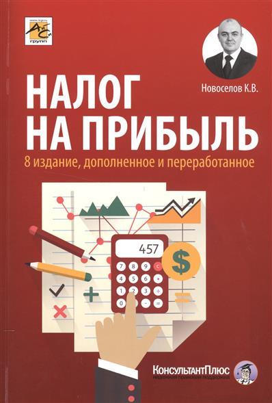Налог на прибыль. Руководство по формированию налоговой базы, исчислению и уплате налога. Учебно-практическое пособие. Издание 8-е, переработанное и дополненное