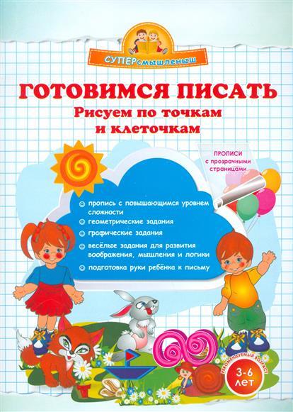 Макеева О. Готовимся писать. Рисуем по точкам и клеточкам. 3-6 лет