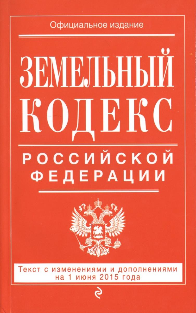 Земельный кодекс Российской Федерации. Текст с изменениями и дополнениями на 1 июня 2015 года