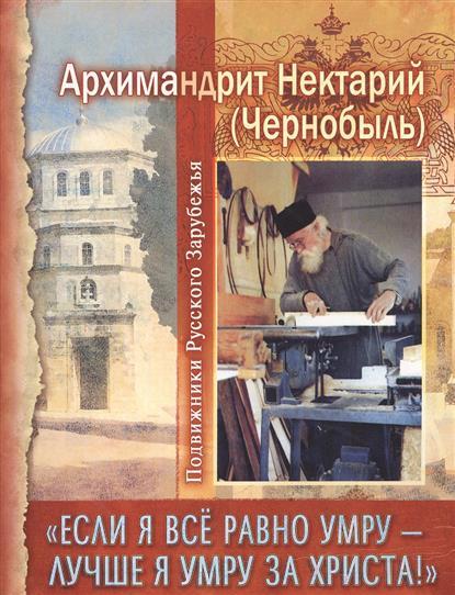 """Книга """"Если я все равно умру - лучше я умру за Христа!"""". Архимандрит Нектарий (Чернобыль)"""