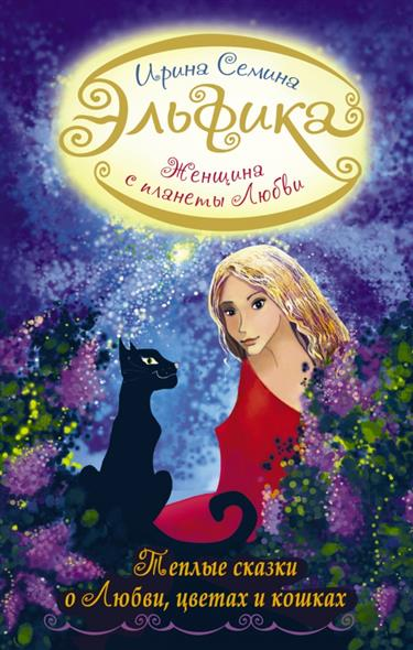 Семина И. Женщина с планеты любви. Теплые сказки о любви, цветах и кошках ирина семина сказки для внутреннего роста