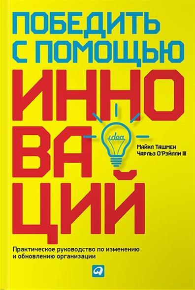 О`Рэйлли 3 Ч., Ташмен М. Победить с помощью инноваций. Практическое руководство по изменению и обновлению организации