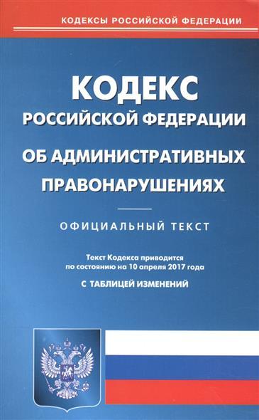 Кодекс Российской Федерации об административных правонарушениях. Текст кодекса приводится по состоянию на 10 апреля 2017 года