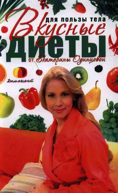 Одинцова Е. Для пользы тела Вкусные диеты от Екатерины Одинцовой
