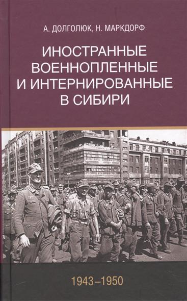 Долголюк А., Маркдорф Н. Иностранные военнопленные и интернированные в Сибири 1943-1950