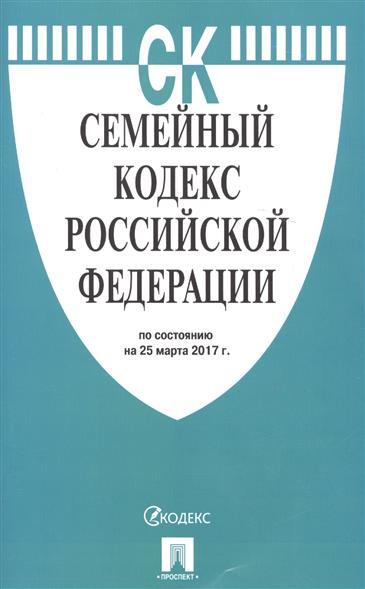 Семейный кодекс Российской Федерации по состоянию на 25 марта 2017 г