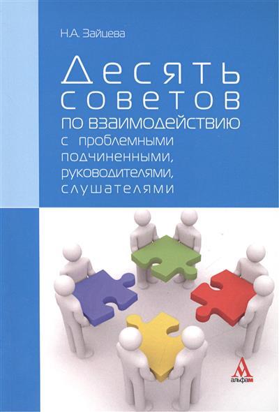 Десять советов по взаимодействию с проблемными подчиненными, руководителями, слушателями. Практическое пособие. 2-е издание