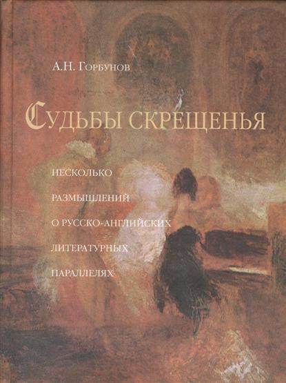 Горбунов А. Судьбы скрещенья. Несколько размышлений о русско-английских литературных параллелях лариса малмыгина затерянные впараллелях isbn 9785448588082