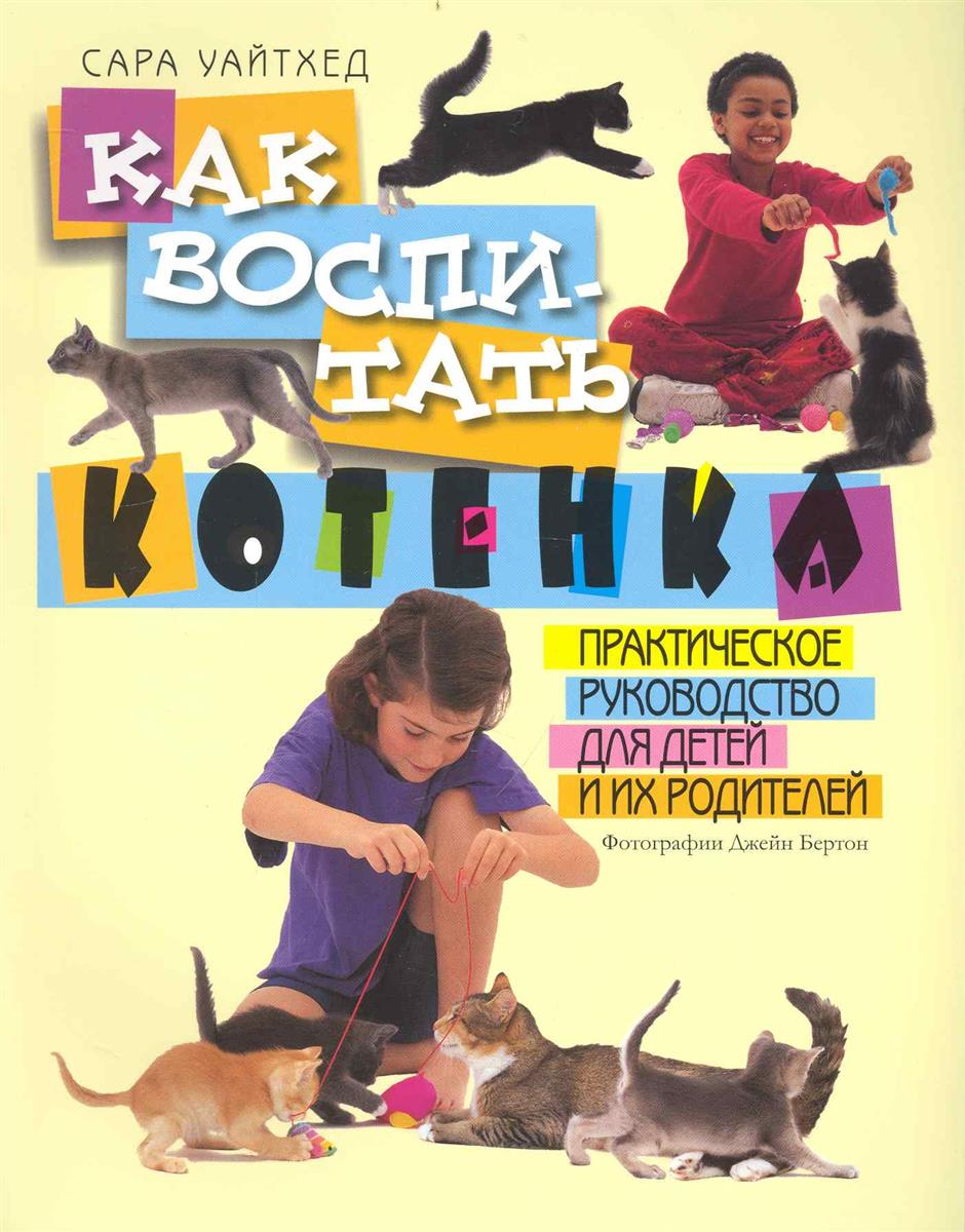 Уайтхед С. Как воспитать котенка Практ. рук. для детей и их родителей