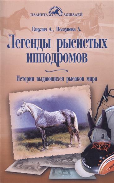 Ганулич А., Ползунова А. Легенды рысистых ипподромов. Истории выдающихся рысаков мира