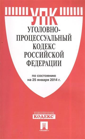 Уголовно-процессуальный кодекс Российской Федерации. По состоянию на 25 января 2014 г.