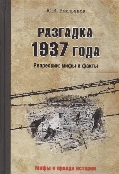 Емельянов Ю. Разгадка 1937 года. Репрессии: Мифы и факты сталинские репрессии черные мифы и факты