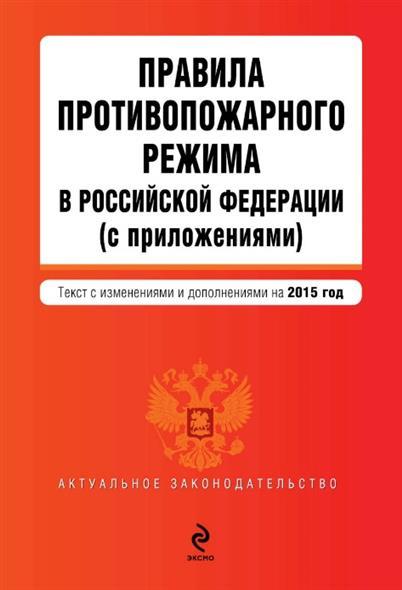 Правила противопожарного режима в Российской Федерации (с приложениями). Текст с изменениями и дополнениями на 2015 год