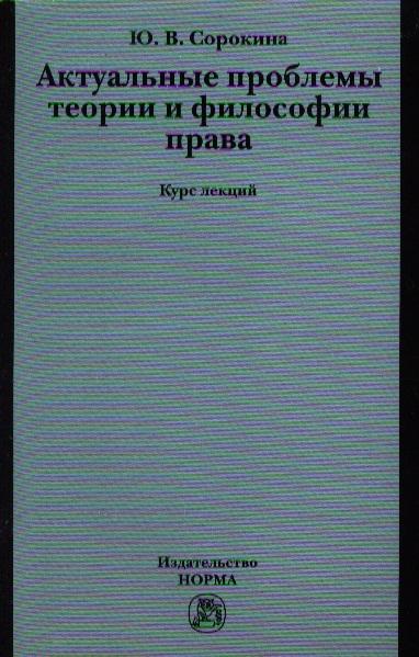 Сорокина Ю. Актуальные проблемы теории и философии права. Курс лекций