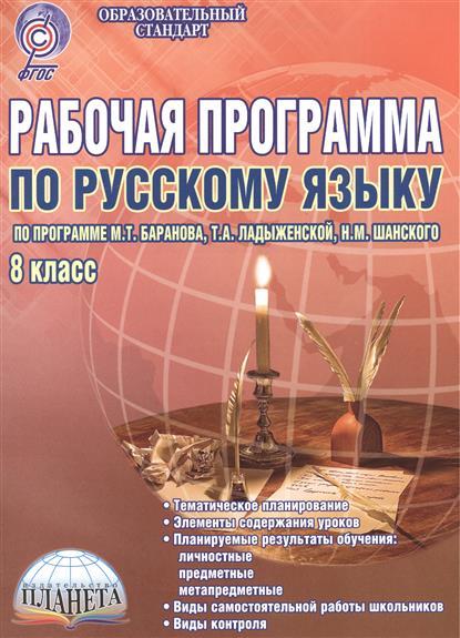 Рабочая программа по русскому языку. 8 класс. По программе М.Т. Баранова, Т.А. Ладыженской, Н.М. Шанского. Методическое пособие