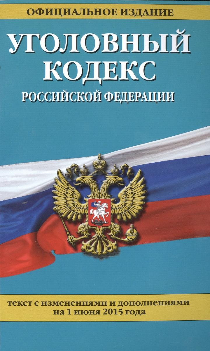 Уголовный кодекс Российской Федерации. Официальное издание. Текст с изменениями и дополнениями на 1 июня 2015 года